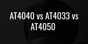 At4040 vs at4033 vs at4050