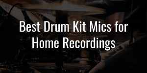 Best drum kit mics for home recordings