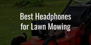 Best headphones for lawn mowing