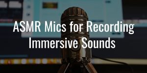 Best asmr mics for recording truly immersive sounds