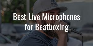 Best live microphones for beatboxing