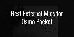 Best external mics for osmo pocket