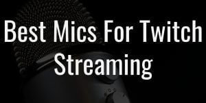 Best mics for twitch streaming